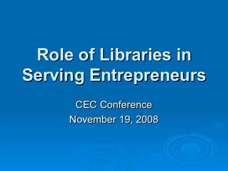 Role of Libraries in Serving Entrepreneurs CEC Conference November 19, 2008