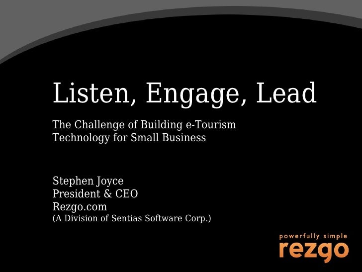 Listen, Engage, Lead The Challenge of Building e-Tourism Technology for Small Business   Stephen Joyce President & CEO Rez...