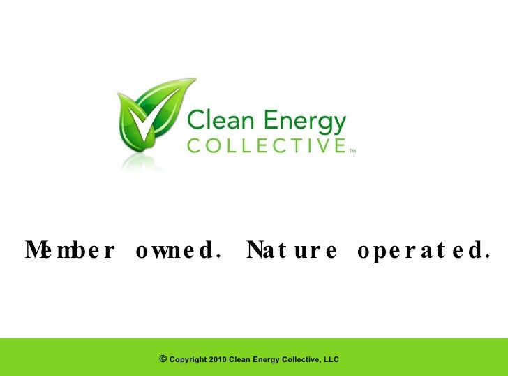 ©  Copyright 2010 Clean Energy Collective, LLC Member owned. Nature operated.