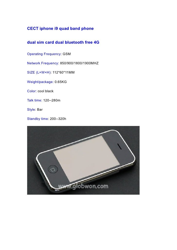 CECT iphone i9 quad band phone   dual sim card dual bluetooth free 4G  Operating Frequency: GSM  Network Frequency: 850/90...