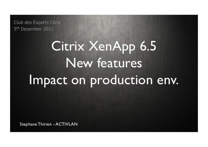 Club des Experts Citrix5th December 2011          Citrix XenApp 6.5             New features       Impact on production en...