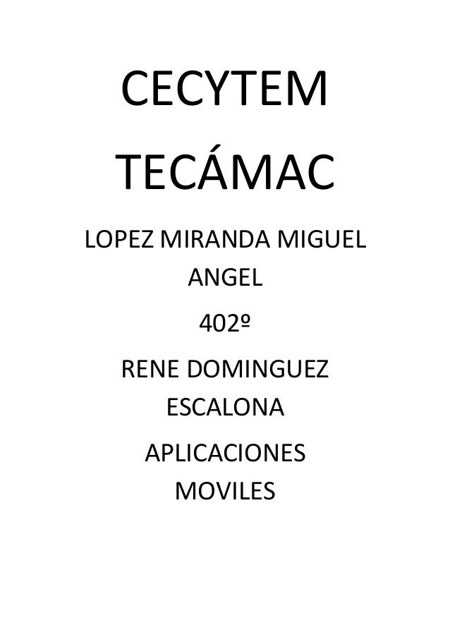 CECYTEM TECÁMAC LOPEZ MIRANDA MIGUEL ANGEL 402º RENE DOMINGUEZ ESCALONA APLICACIONES MOVILES