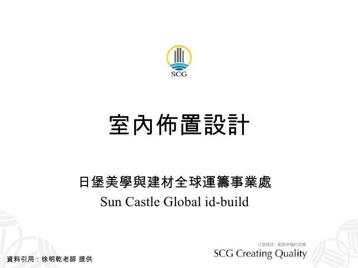 室內佈置設計 日堡美學與建材全球運籌事業處 Sun Castle Global id-build 資料引用:徐明乾老師 提供