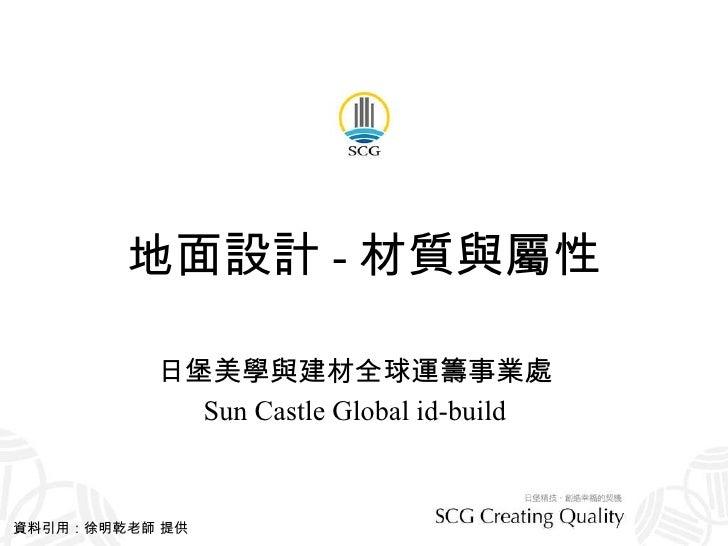 地面設計 - 材質與屬性 日堡美學與建材全球運籌事業處 Sun Castle Global id-build 資料引用:徐明乾老師 提供