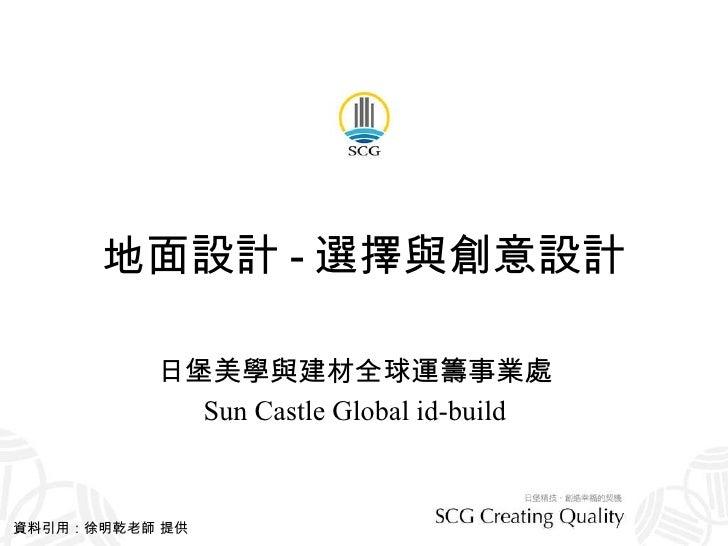 地面設計 - 選擇與創意設計 日堡美學與建材全球運籌事業處 Sun Castle Global id-build 資料引用:徐明乾老師 提供