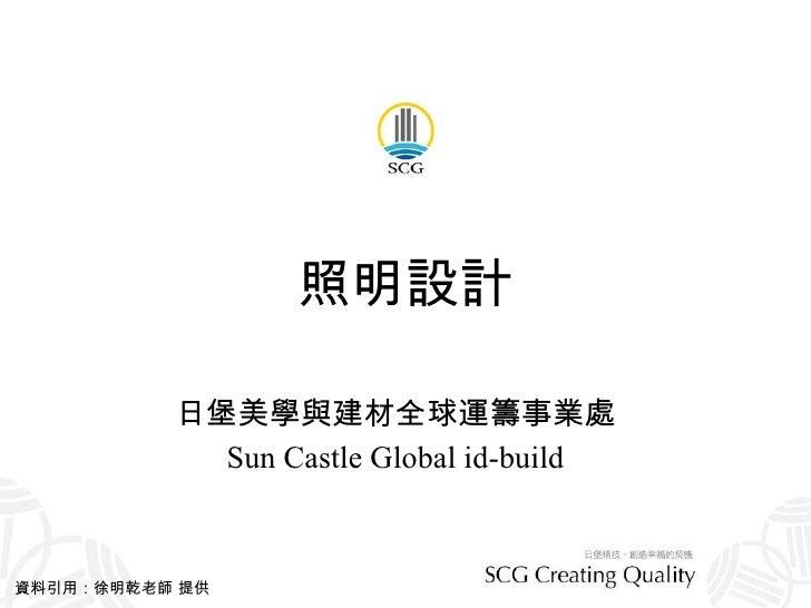 照明設計 日堡美學與建材全球運籌事業處 Sun Castle Global id-build 資料引用:徐明乾老師 提供