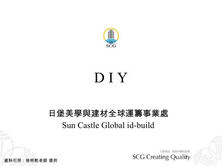 D I Y 日堡美學與建材全球運籌事業處 Sun Castle Global id-build 資料引用:徐明乾老師 提供