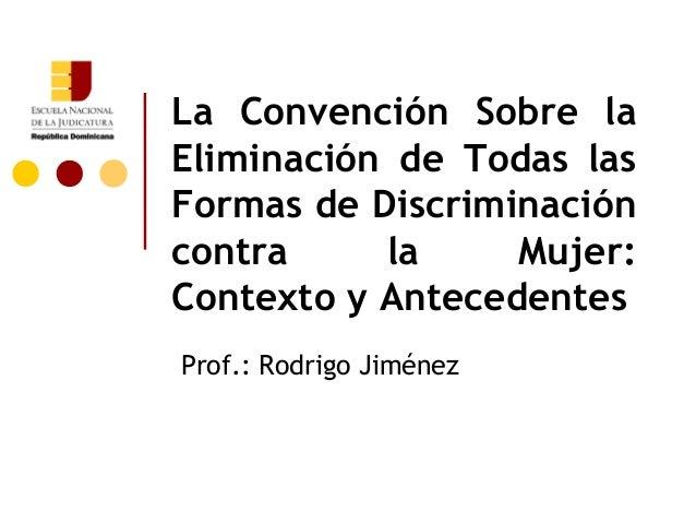 La Convención Sobre la Eliminación de Todas las Formas de Discriminación contra la Mujer: Contexto y Antecedentes Prof.: R...