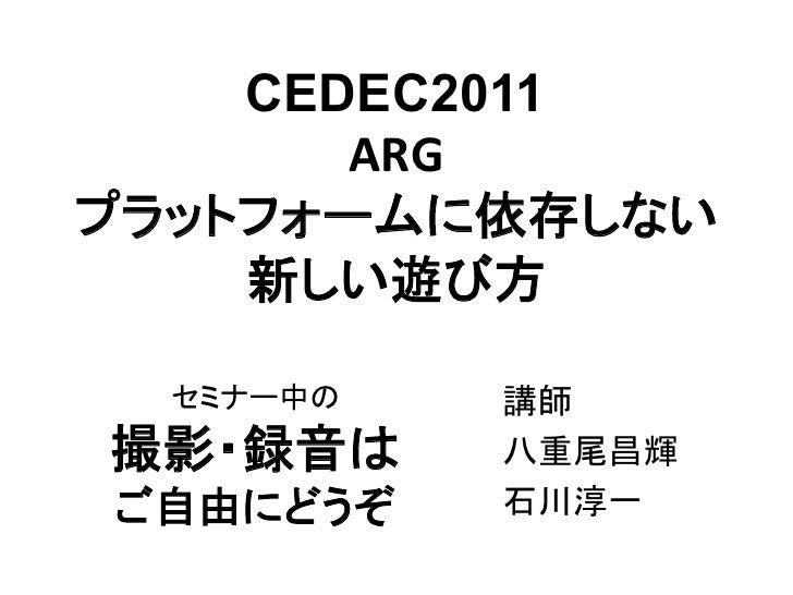 CEDEC 2011 「ARG:プラットフォームに依存しない新しい遊び方」八重尾スライド