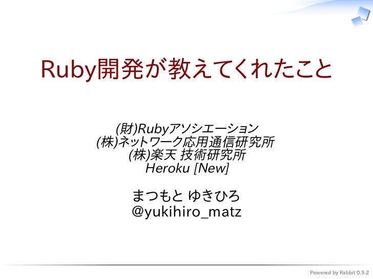 Ruby開発が教えてくれたこと    (財)Rubyアソシエーション  (株)ネットワーク応用通信研究所      (株)楽天 技術研究所        Heroku [New]     まつもと ゆきひろ     @yukihiro_matz...