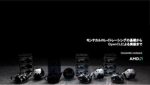 モンテカルロレイトレーシングの基礎から OpenCLによる実装まで TAKAHIRO HARADA