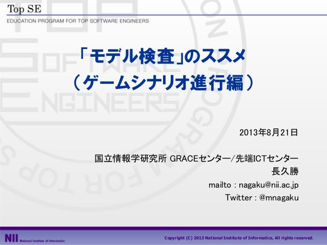 Copyright (C) 2013 National Institute of Informatics, All rights reserved. 「モデル検査」のススメ (ゲームシナリオ進行編) 2013年8月21日 国立情報学研究所 GR...