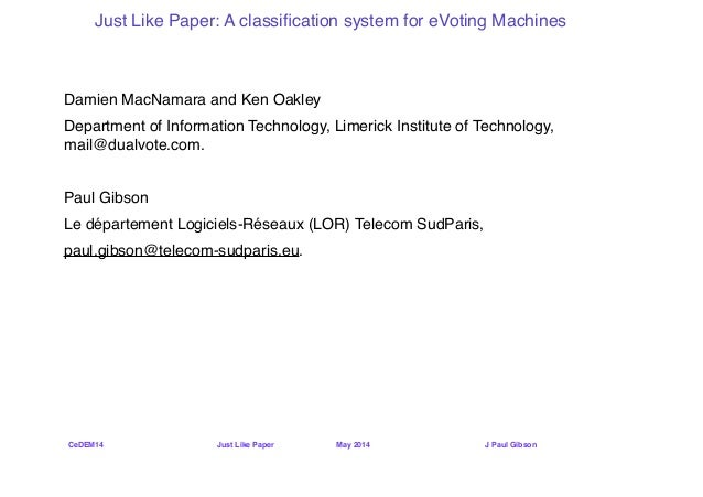 CeDEM14 ! ! ! ! Just Like Paper ! ! May 2014 ! ! ! ! J Paul Gibson Just Like Paper: A classification system for eVoting Mac...