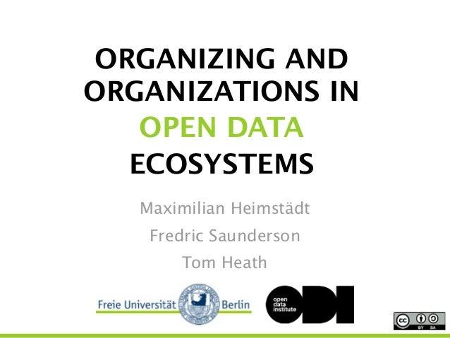 ORGANIZING AND ORGANIZATIONS IN  OPEN DATA ECOSYSTEMS Maximilian Heimstädt Fredric Saunderson Tom Heath