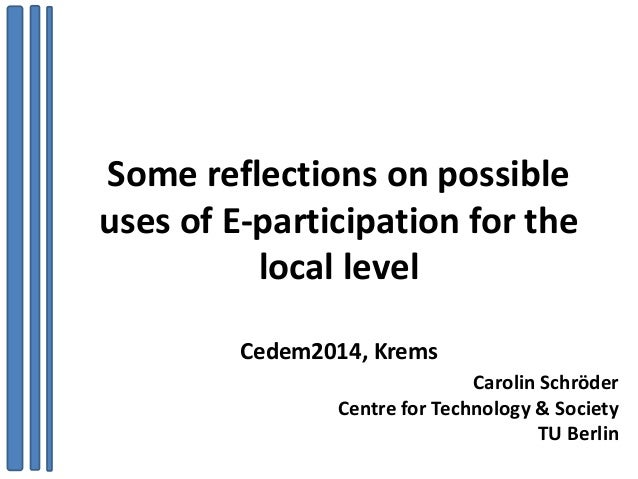 Some reflections on possible uses of E-participation for the local level Cedem2014, Krems Carolin Schröder Centre for Tech...
