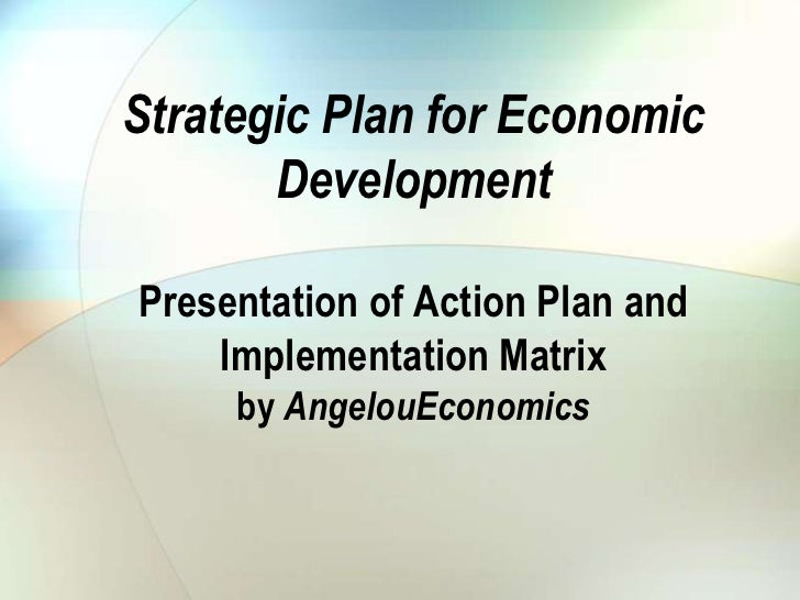 Strategic Plan for Economic       DevelopmentPresentation of Action Plan and    Implementation Matrix     by AngelouEconom...