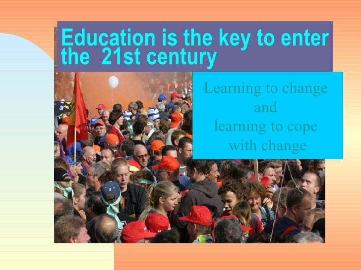 Education is the key to enter the  21st century Learning to change  and  learning to cope  with change