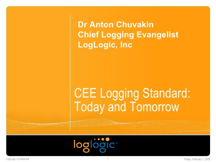 CEE Logging Standard: Today and Tomorrow Dr Anton Chuvakin Chief Logging Evangelist LogLogic, Inc