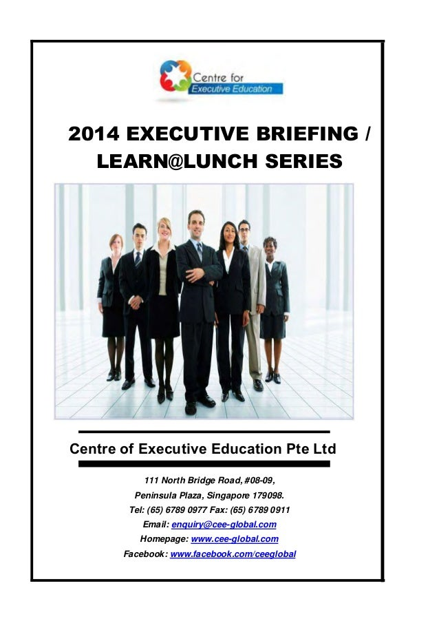 2014 EXECUTIVE BRIEFING / LEARN@LUNCH SERIES Centre of Executive Education Pte Ltd 111 North Bridge Road, #08-09, Peninsul...