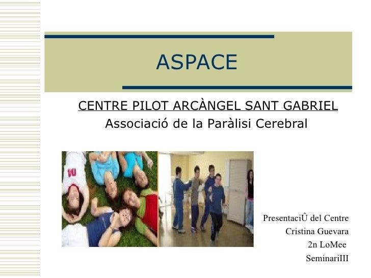 ASPACE CENTRE PILOT ARCÀNGEL SANT GABRIEL Associació de la Paràlisi Cerebral       Presentació del Centre Cristina Guevara...