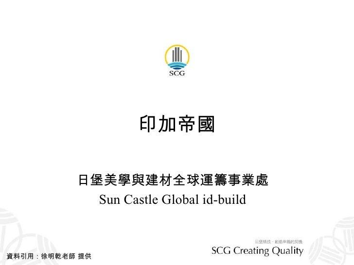 印加帝國 日堡美學與建材全球運籌事業處 Sun Castle Global id-build 資料引用:徐明乾老師 提供
