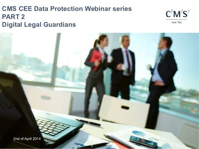 2nd of April 2014 CMS CEE Data Protection Webinar series PART 2 Digital Legal Guardians