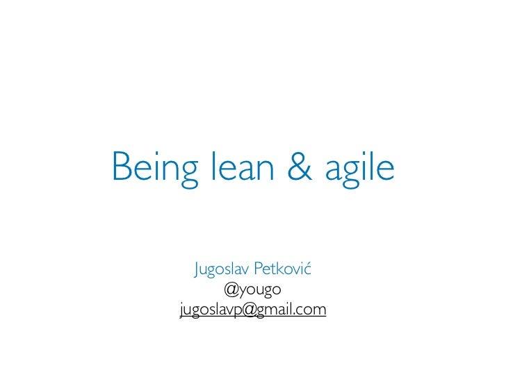 Being lean & agile      Jugoslav Petković           @yougo    jugoslavp@gmail.com