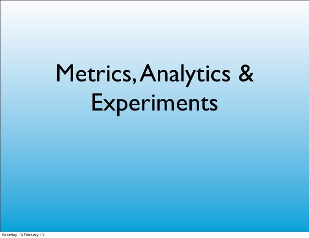 Metrics, Analytics &                             ExperimentsSaturday, 16 February 13