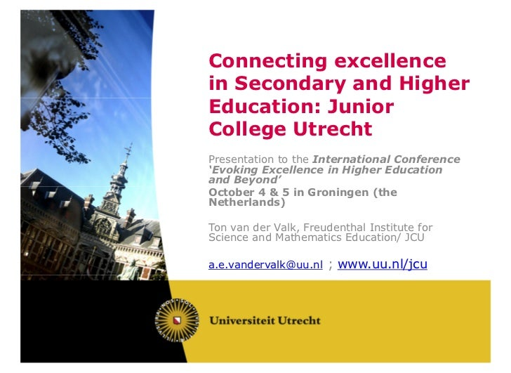Connecting excellencein Secondary and HigherEducation: JuniorCollege UtrechtPresentation to the International Conference'E...