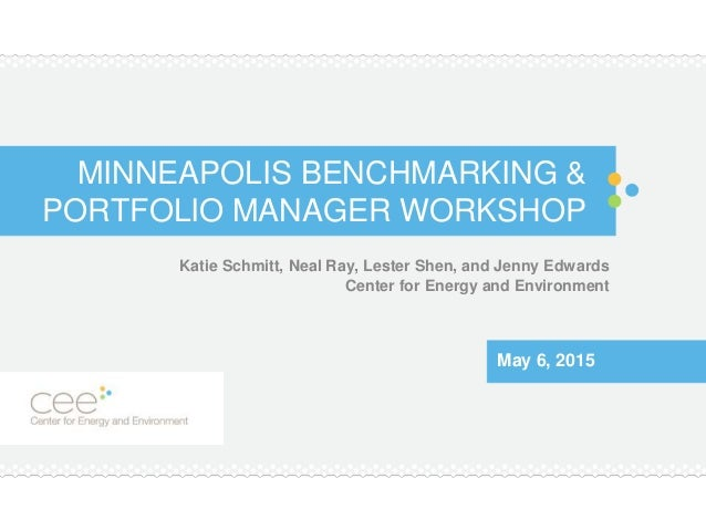 MINNEAPOLIS BENCHMARKING & PORTFOLIO MANAGER WORKSHOP Katie Schmitt, Neal Ray, Lester Shen, and Jenny Edwards Center for E...