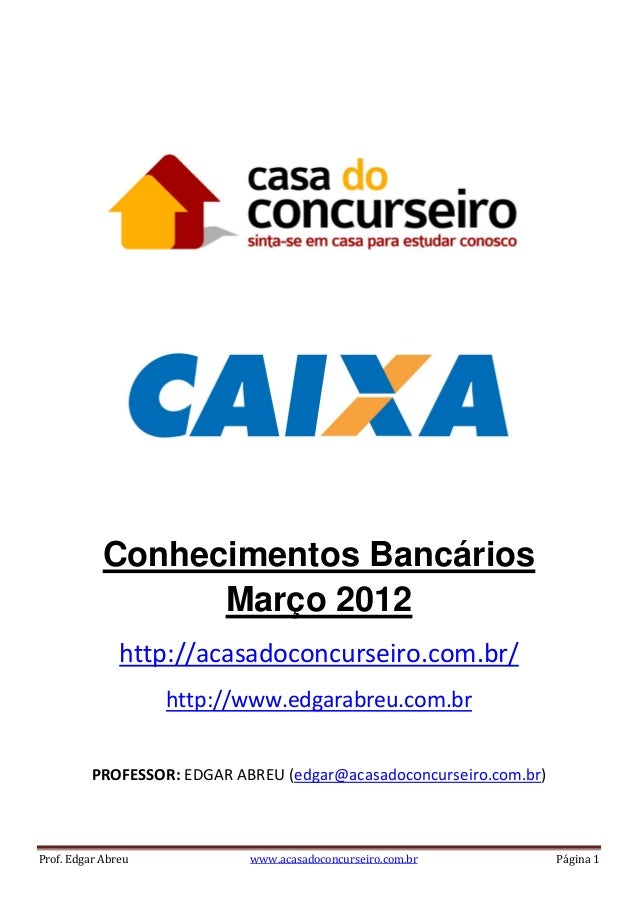 Conhecimentos Bancários Março 2012 http://acasadoconcurseiro.com.br/ http://www.edgarabreu.com.br PROFESSOR: EDGAR ABREU (...