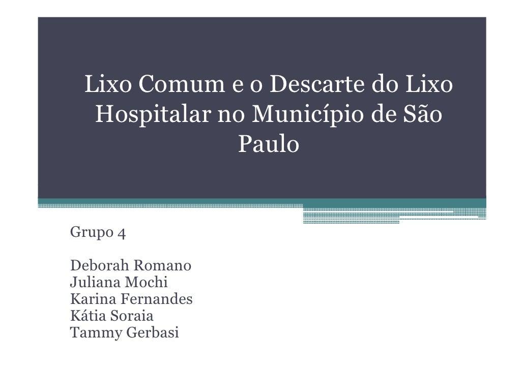 Lixo Comum e o Descarte do Lixo  Hospitalar no Município de São              PauloGrupo 4Deborah RomanoJuliana MochiKarina...