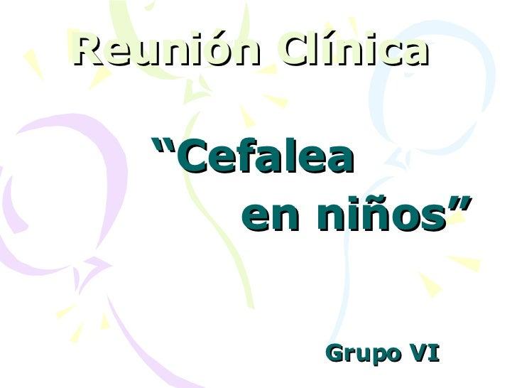 """Reunión Clínica   """" Cefalea en niños"""" Grupo VI"""