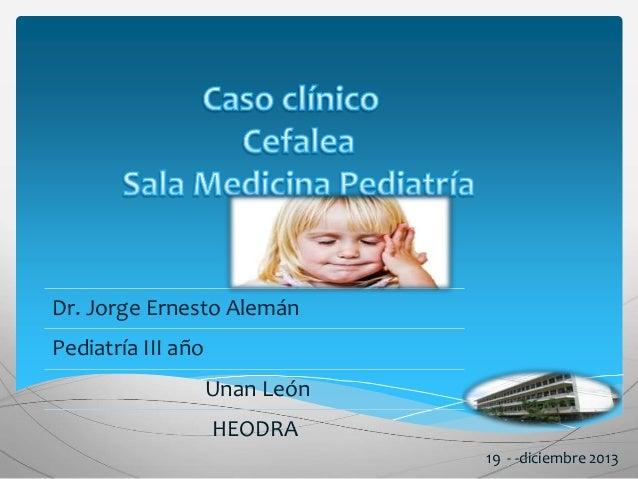Dr. Jorge Ernesto Alemán  Pediatría III año  Unan León  HEODRA  19 - -diciembre 2013