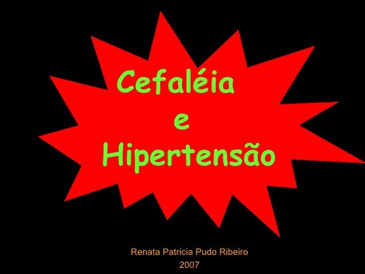 Cefaléia  e  Hipertensão Renata Patricia Pudo Ribeiro 2007