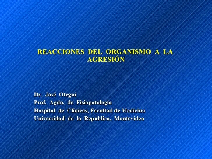 REACCIONES  DEL  ORGANISMO  A  LA  AGRESIÓN Dr.  José  Otegui Prof.  Agdo.  de  Fisiopatología Hospital  de  Clínicas, Fac...