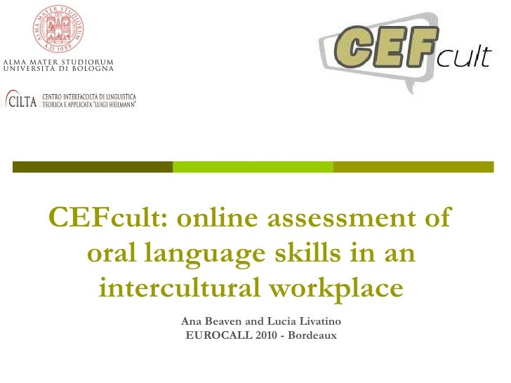 CEFcult: online assessment of oral language skills in an intercultural workplace Ana Beaven and Lucia Livatino EUROCALL 20...