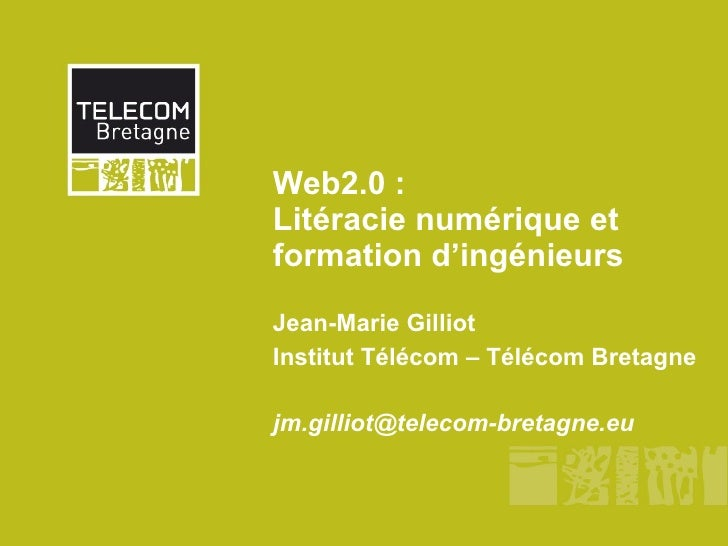 Web2.0 : Litéracie numérique et formation d'ingénieurs Jean-Marie Gilliot Institut Télécom – Télécom Bretagne [email_addre...