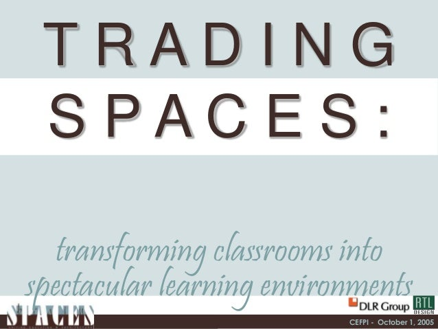 CEFPI - October 1, 2005 T R A D I N G S P A C E S : transforming classrooms into spectacular learning environments