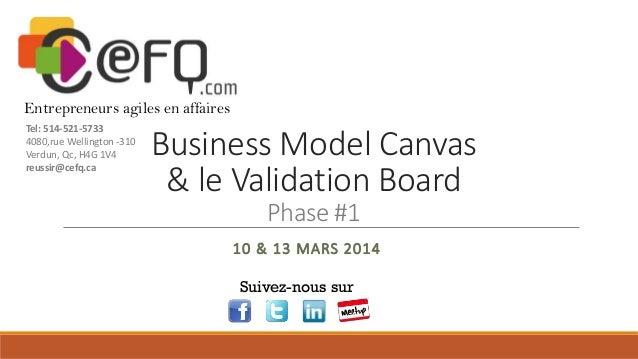 Business Model Canvas & le Validation Board Phase #1 10 & 13 MARS 2014 Suivez-nous sur Entrepreneurs agiles en affaires Te...