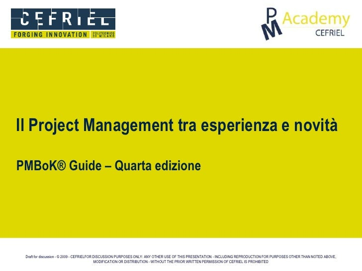 Il Project Management tra esperienza e novità  PMBoK® Guide – Quarta edizione      Draft for discussion - © 2009 - CEFRIEL...