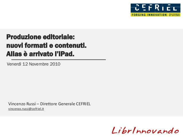 Produzione editoriale: nuovi formati e contenuti. Alias è arrivato l'iPad. Venerdì 12 Novembre 2010 Vincenzo Russi – Diret...