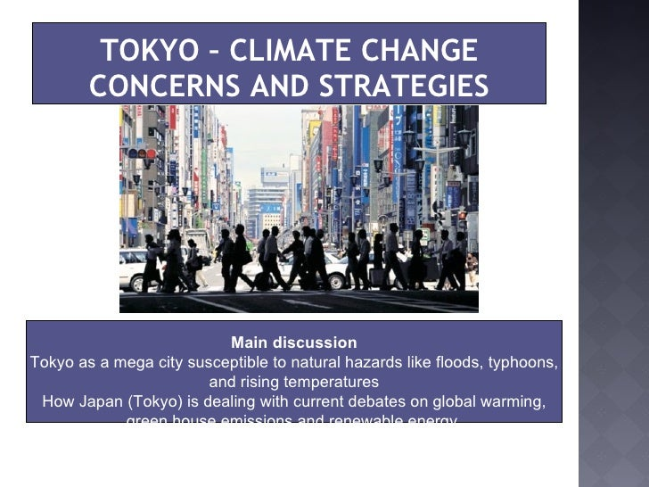 TOKYO – CLIMATE CHANGE CONCERNS AND STRATEGIES Main discussion Tokyo as a mega city susceptible to natural hazards like fl...