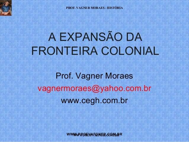 PROF. VAGNER MORAES - HISTÓRIA  A EXPANSÃO DA  FRONTEIRA COLONIAL  Prof. Vagner Moraes  vagnermoraes@yahoo.com.br  www.ceg...
