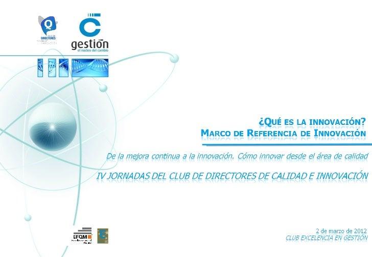 Club Excelencia en Gestión         ¿Qué es la innovación?ÍNDICE         Marco de Referencia de Innovación         Experien...