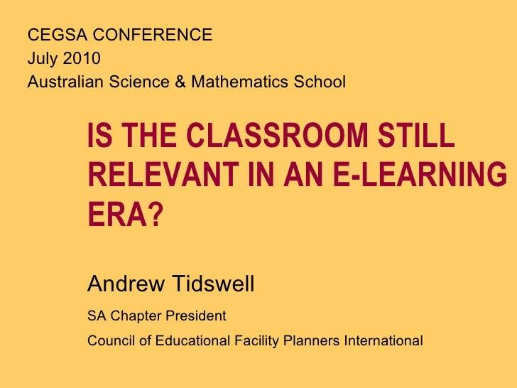 <ul><li>IS THE CLASSROOM STILL RELEVANT IN AN E-LEARNING ERA? </li></ul><ul><li>Andrew Tidswell  </li></ul><ul><li>SA Chap...