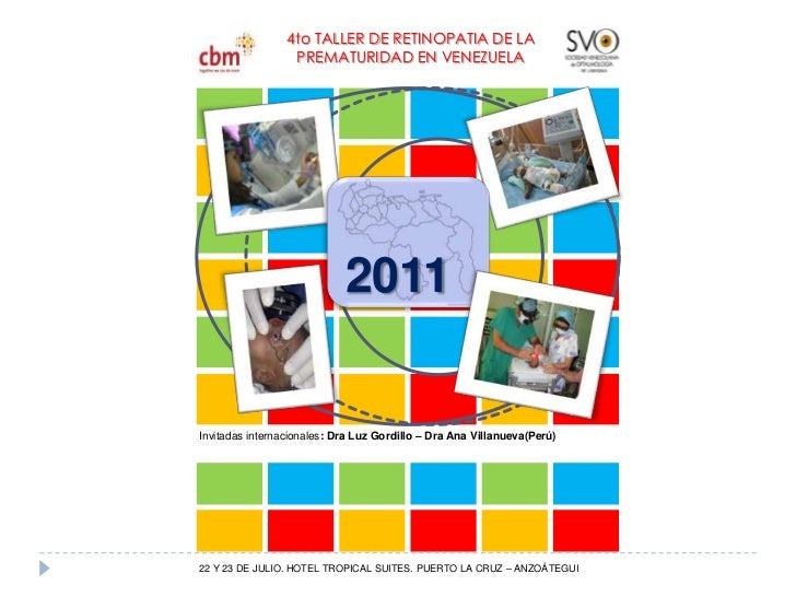 4to TALLER DE RETINOPATIA DE LA<br />PREMATURIDAD EN VENEZUELA<br />2011<br />Invitadas internacionales: Dra Luz Gordillo ...