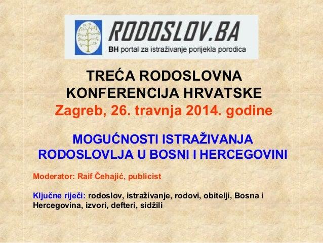 TREĆA RODOSLOVNA KONFERENCIJA HRVATSKE Zagreb, 26. travnja 2014. godine MOGUĆNOSTI ISTRAŽIVANJA RODOSLOVLJA U BOSNI I HERC...