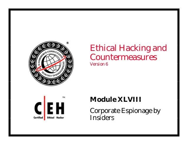 E hi l H ki dEthical Hacking and Countermeasures V i 6Version 6 Module XLVIIIModule XLVIII Corporate Espionage by Insiders...
