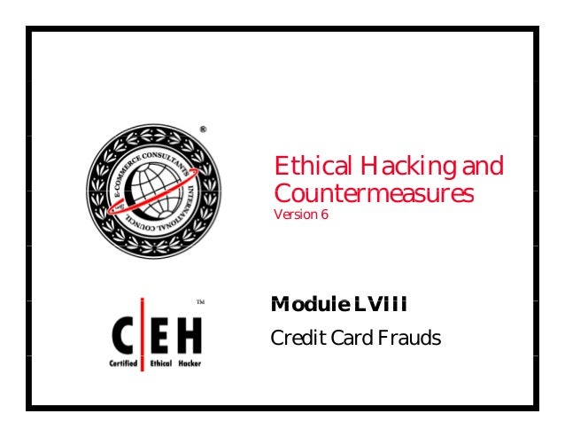Ethical Hacking and CountermeasuresCountermeasures Version 6 Mod le LVIIIModule LVIII Credit Card Frauds